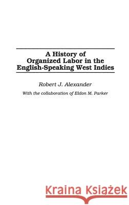 A History of Organized Labor in the English-Speaking West Indies Robert Jackson Alexander 9780275977436 Praeger Publishers