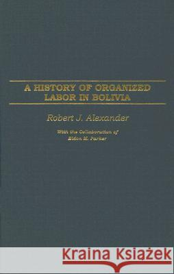 A History of Organized Labor in Bolivia Robert Jackson Alexander Eldon M. Parker 9780275977443 Praeger Publishers