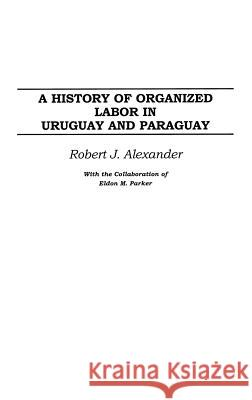 A History of Organized Labor in Uruguay and Paraguay Robert Jackson Alexander 9780275977450 Praeger Publishers