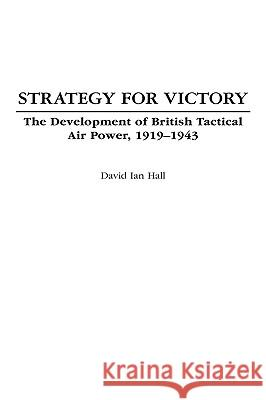Strategy for Victory : The Development of British Tactical Air Power, 1919-1943 David Ian Hall 9780275977672