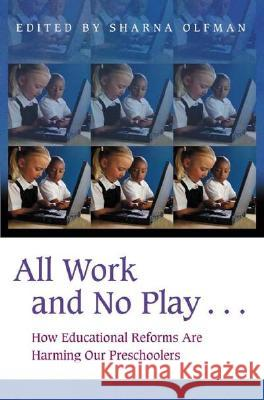 All Work and No Play...: How Educational Reforms Are Harming Our Preschoolers Sharna Olfman 9780275977689