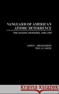 Vanguard of American Atomic Deterrence: The Sandia Pioneers, 1946-1949 James L. Abrahamson Paul H. Carew Paul H. Carew 9780275978198
