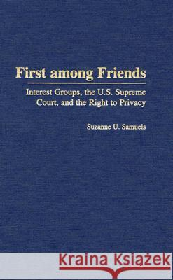 First among Friends : Interest Groups, the U.S. Supreme Court, and the Right to Privacy Suzanne U. Samuels Nadine Strossen 9780275978242