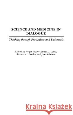 Science and Medicine in Dialogue : Thinking through Particulars and Universals Roger Bibace James D. Laird Kenneth L. Noller 9780275978723