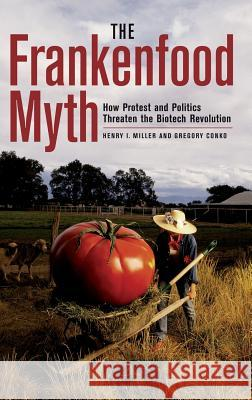 The Frankenfood Myth: How Protest and Politics Threaten the Biotech Revolution Henry I. Miller Gregory Conko 9780275978792