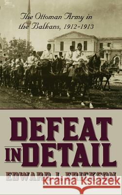 Defeat in Detail : The Ottoman Army in the Balkans, 1912-1913 Edward J. Erickson 9780275978884