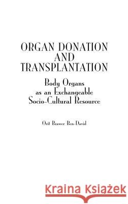 Organ Donation and Transplantation: Body Organs as an Exchangeable Socio-Cultural Resource Orit Brawer Ben-David 9780275979188