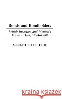 Bonds and Bondholders: British Investors and Mexico's Foreign Debt, 1824-1888 Michael P. Costeloe 9780275979393