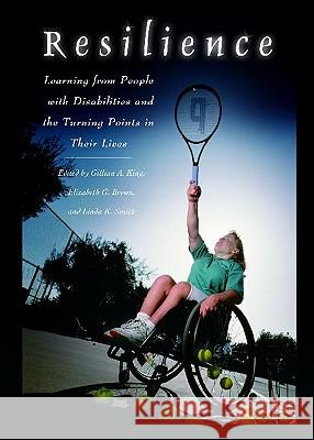 Resilience : Learning from People with Disabilities and the Turning Points in Their Lives Malcolm M. Jones Gillian A. King Elizabeth G. Brown 9780275979430
