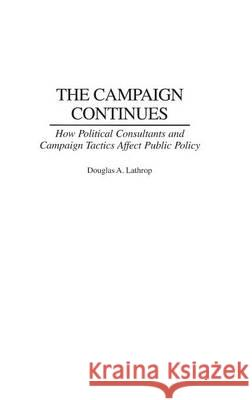 The Campaign Continues : How Political Consultants and Campaign Tactics Affect Public Policy Douglas A. Lathrop 9780275979652