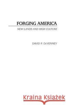 Forging America : New Lands and High Culture David P. Devenney David P. Devenney 9780275980559