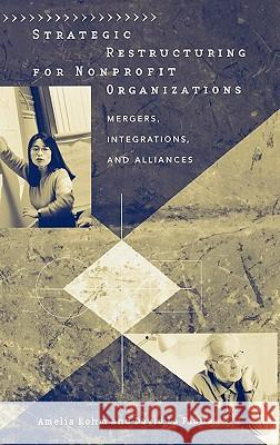 Strategic Restructuring for Nonprofit Organizations : Mergers, Integrations, and Alliances Amelia Kohm David L 9780275980696
