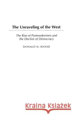 The Unraveling of the West : The Rise of Postmodernism and the Decline of Democracy Donald N. Wood 9780275981044