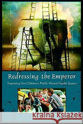 Redressing the Emperor: Improving Our Children's Public Mental Health System John S. Lyons 9780275981433