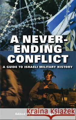 A Never-ending Conflict : A Guide to Israeli Military History Mordechai Bar-On 9780275981587