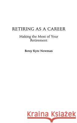 Retiring as a Career: Making the Most of Your Retirement Betsy Kyte Newman 9780275981686