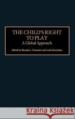 The Child's Right to Play: A Global Approach Rhonda L. Clements Leah Fiorentino 9780275981716