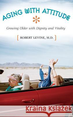 Aging with Attitude: Growing Older with Dignity and Vitality Robert Levine 9780275981730