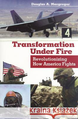 Transformation Under Fire : Revolutionizing How America Fights Douglas A. MacGregor 9780275981921