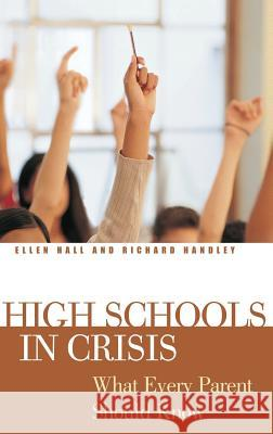 High Schools in Crisis: What Every Parent Should Know Ellen Hall Richard Handley 9780275981983