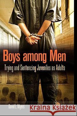 Boys Among Men: Trying and Sentencing Juveniles as Adults David L. Myers 9780275982546