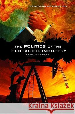 The Politics of the Global Oil Industry : An Introduction Toyin Falola Ann Genova 9780275984007