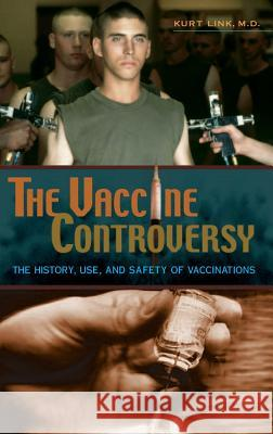 The Vaccine Controversy: The History, Use, and Safety of Vaccinations Kurt Link 9780275984724
