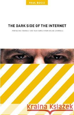 The Dark Side of the Internet: Protecting Yourself and Your Family from Online Criminals Paul Bocij 9780275985752