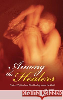 Among the Healers : Stories of Spiritual and Ritual Healing around the World Edith Turner 9780275987299