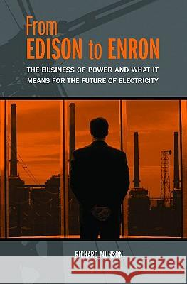 From Edison to Enron : The Business of Power and What It Means for the Future of Electricity Richard Munson 9780275987404