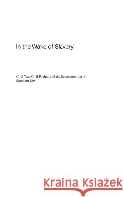 In the Wake of Slavery: Civil War, Civil Rights, and the Reconstruction of Southern Law Joseph A. Ranney 9780275989729