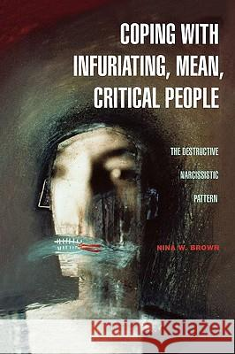 Coping with Infuriating, Mean, Critical People : The Destructive Narcissistic Pattern Nina W. Brown 9780275989842