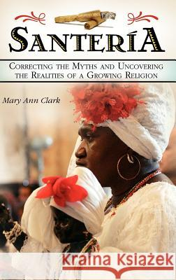 Santera: Correcting the Myths and Uncovering the Realities of a Growing Religion Mary Ann Clark 9780275990794