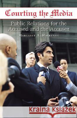Courting the Media : Public Relations for the Accused and the Accuser Margaret A. MacKenzie 9780275991258