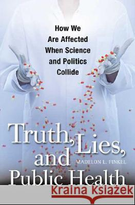 Truth, Lies, and Public Health : How We Are Affected When Science and Politics Collide Madelon Lubin Finkel 9780275991289