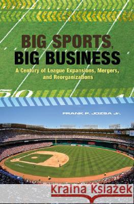 Big Sports, Big Business : A Century of League Expansions, Mergers, and Reorganizations Frank P., Jr. Jozsa 9780275991340