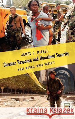 Disaster Response and Homeland Security : What Works, What Doesn't James F. Miskel 9780275992118