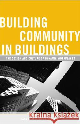 Building Community in Buildings: The Design and Culture of Dynamic Workplaces Jana M. Kemp Ken Baker 9780275992200