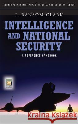 Intelligence and National Security: A Reference Handbook J. Ransom Clark 9780275992989