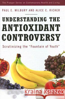 Understanding the Antioxidant Controversy: Scrutinizing the Fountain of Youth Alice C. Richer Paul E. Milbury 9780275993764