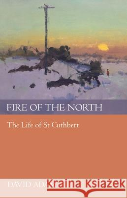 Fire of the North : The Life of St Cuthbert David Adam 9780281060443