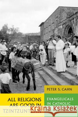 All Religions Are Good in Tzintzuntzan: Evangelicals in Catholic Mexico Peter S. Cahn 9780292701755