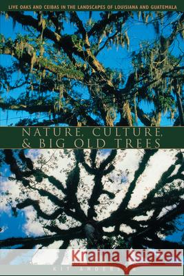 Nature, Culture, and Big Old Trees : Live Oaks and Ceibas in the Landscapes of Louisiana and Guatemala Kit Anderson 9780292702134