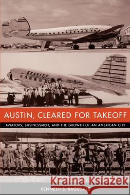Austin, Cleared for Takeoff : Aviators, Businessmen, and the Growth of an American City Kenneth Baxter Ragsdale 9780292702684