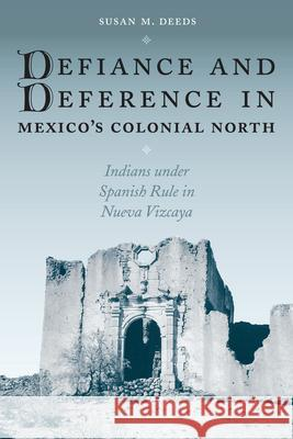 Defiance and Deference in Mexico's Colonial North: Indians Under Spanish Rule in Nueva Vizcaya Susan M. Deeds 9780292705517