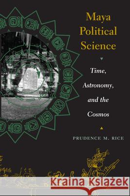 Maya Political Science : Time, Astronomy, and the Cosmos Prudence M. Rice 9780292705692