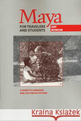 Maya for Travelers and Students: A Guide to Language and Culture in Yucatan Gary Bevington 9780292708129
