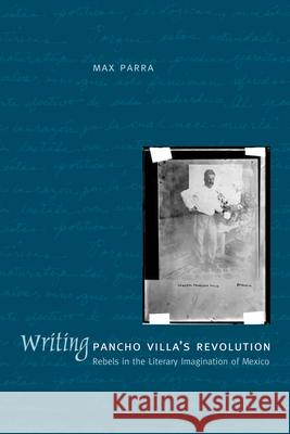 Writing Pancho Villa's Revolution: Rebels in the Literary Imagination of Mexico Max Parra 9780292709782