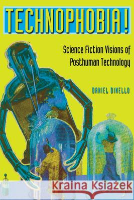 Technophobia!: Science Fiction Visions of Posthuman Technology Daniel Dinello 9780292709867