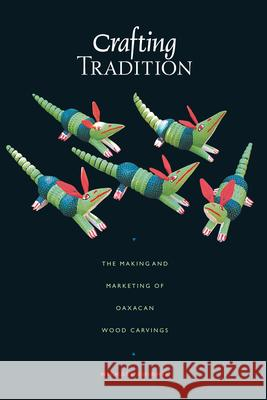 Crafting Tradition : The Making and Marketing of Oaxacan Wood Carvings Michael Chibnik 9780292712485